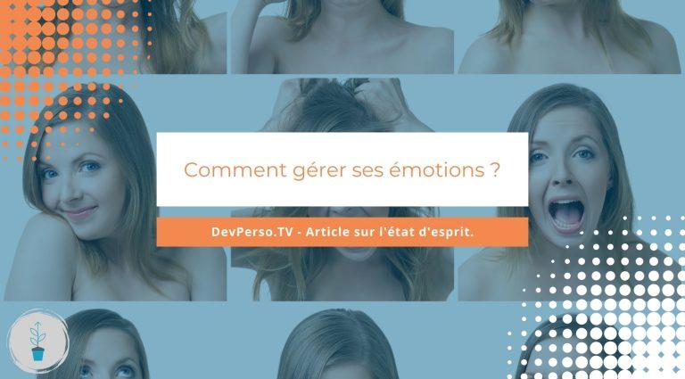 Comment gérer ses émotions ? Voyons ensemble pourquoi et surtout comment gérer ses émotions quotidiennement ?